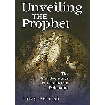 Unveiling the Prophet - The Misadventure of a Reluctant Debutante by L