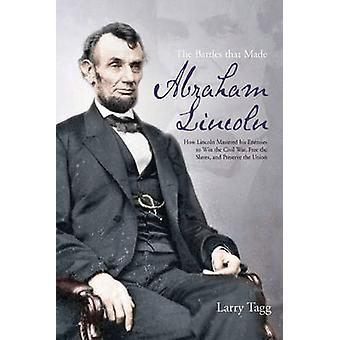 The Battles That Made Abraham Lincoln - How Lincoln Mastered His Enemi