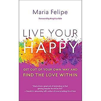 Live din lyckliga: Komma ur ditt eget sätt och hitta kärleken inom