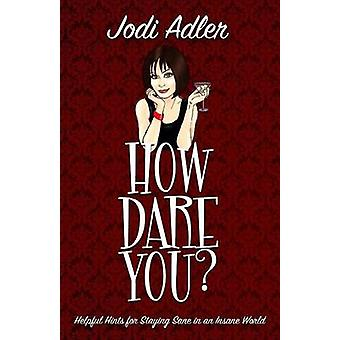 How Dare You Helpful Hints for Staying Sane in an Insane World by Adler & Jodi