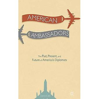 American Ambassadors The Past Present and Future of Americas Diplomats by Jett & Dennis C