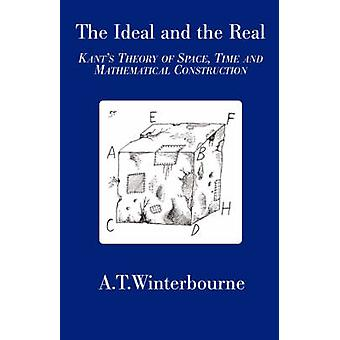 The Ideal and the Real  Kants Theory of Space Time and Mathematical Construction by Winterbourne & A & T