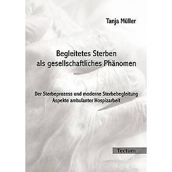 Begleitetes Sterben als gesellschaftliches Phnomen by Mller & Tanja
