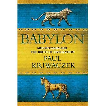 Babylon - Mesopotamia and the Birth of Civilization by Paul Kriwaczek