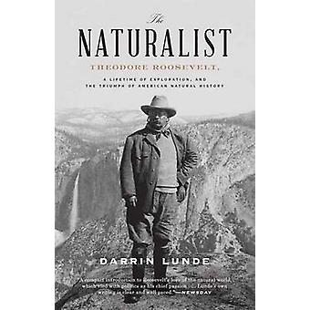 Thenaturalist  Theodore Roosevelt A Lifetime Of Exploration And The Triumph Of American Natural History by Darrin Lunde