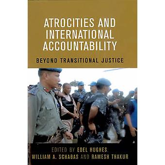 Atrocities and International Accountability  Beyond Transnational Justice by United Nations & Edited by William A Schabas & Edited by Ramesh Thakur & Edited by Edel Hughes