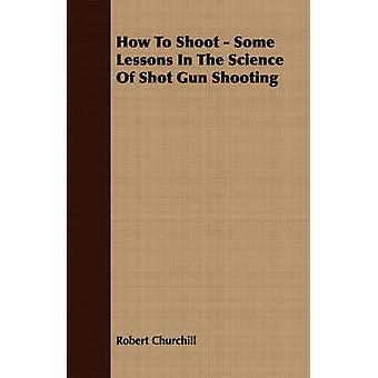 How To Shoot  Some Lessons In The Science Of Shot Gun Shooting by Churchill & Robert