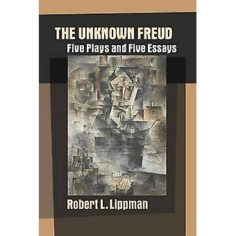 The Unknown Freud Five Plays and Five Essays by Lippman & Robert L