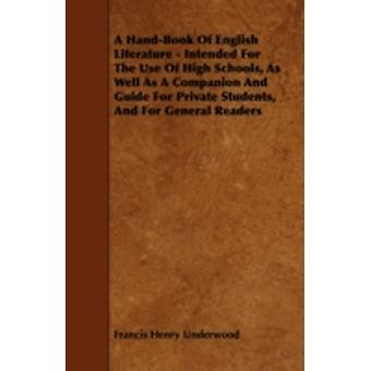 A HandBook Of English Literature  Intended For The Use Of High Schools As Well As A Companion And Guide For Private Students And For General Readers by Underwood & Francis Henry