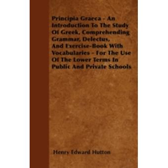 Principia Graeca  An Introduction To The Study Of Greek Comprehending Grammar Delectus And ExerciseBook With Vocabularies  For The Use Of The Lower Terms In Public And Private Schools by Hutton & Henry Edward