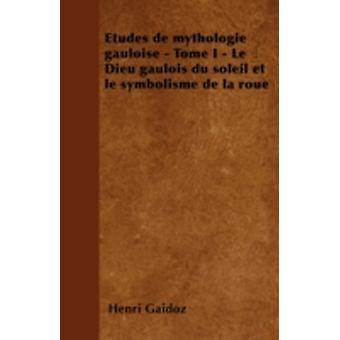 Etudes de mythologie gauloise  Tome I  Le Dieu gaulois du soleil et le symbolisme de la roue by Gaidoz & Henri