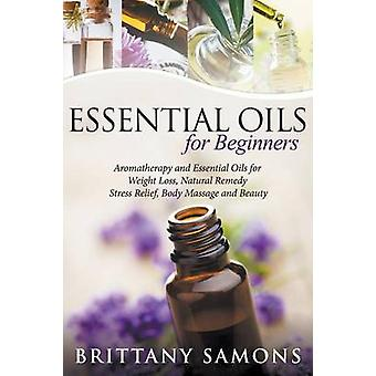 Essential Oils For Beginners Aromatherapy and Essential Oils for Weight Loss Natural Remedy Stress Relief Body Massage and Beauty by Samons & Brittany