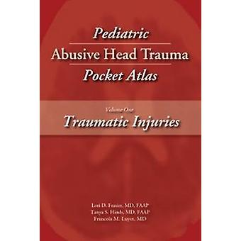 Pediatric Abusive Head Trauma Pocket Atlas Volume 1 Traumatic Injuries by Frasier & Lori D