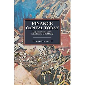 Finance Capital Today - Corporations and Banks in the Lasting Global S