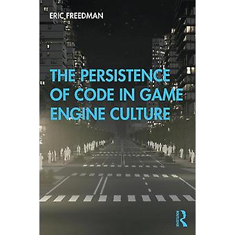 Persistence of Code in Game Engine Culture by Eric Freedman