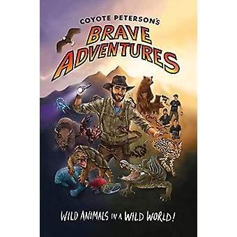 Coyote Peterson's Brave Adventures - Wild Animals in a Wild World by C