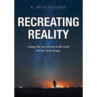 Recreating Reality - Change the Way You Look at the World and the Worl