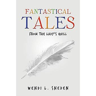Fantastical Tales - from the Lady's Quill by Wendi L Sneden - 97816847