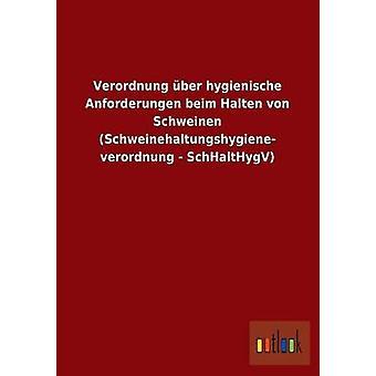 Verordnung ber hygienische Anforderungen beim Halten von Schweinen Schweinehaltungshygiene verordnung SchHaltHygV av ohne Autor