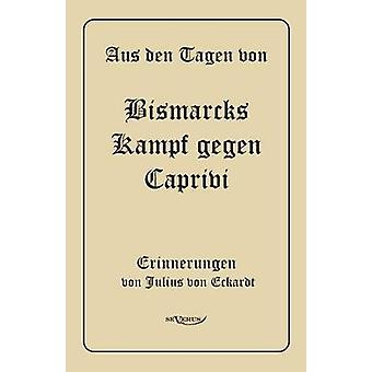 Aus Den Tagen Von Bismarcks Kampf Gegen Caprivi. Erinnerungen Von Julius Von Eckardt by Von Eckhardt & Julius