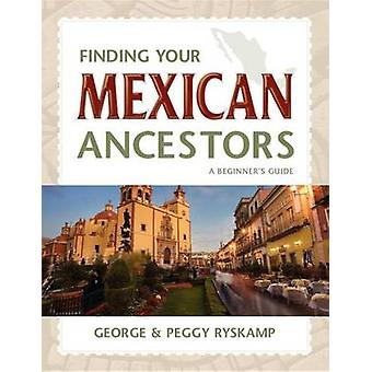 Finding Your Mexican Ancestors - A Beginner's Guide by George R. Ryska