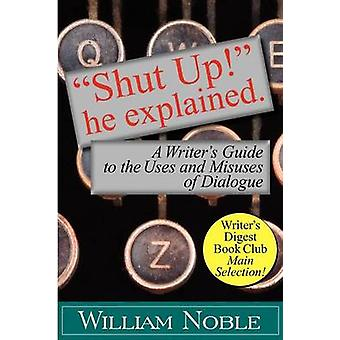 Shut UP He Explained A Writers Guide to the Uses and Misuses of Dialogue by Noble & William