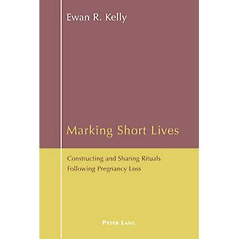Marking Short Lives  Constructing and Sharing Rituals Following Pregnancy Loss by Ewan Kelly