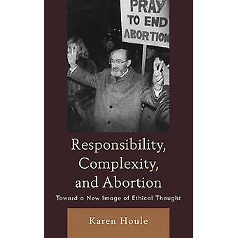Responsibility Complexity and Abortion Toward a New Image of Ethical Thought by Houle