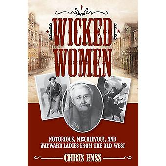 Wicked Women Notorious Mischievous and Wayward Ladies from the Old West by Enss & Chris