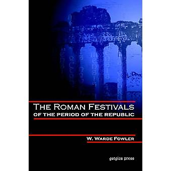 The Roman Festivals of the Period of the Republic by Fowler & W. Warde
