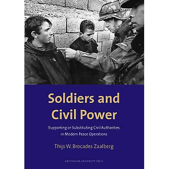 Soldiers and Civil Power Supporting or Substituting Civil Authorities in Modern Peace Operations by Zaalberg & Thijs W. Brocades
