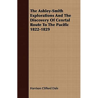 The AshleySmith Explorations And The Discovery Of Cenrtal Route To The Pacific 18221829 by Dale & Harrison Clifford