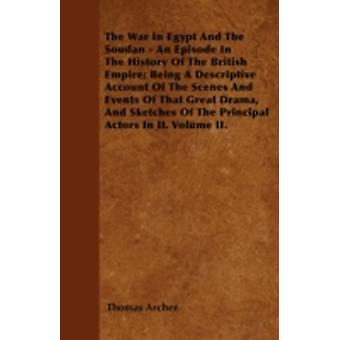 The War In Egypt And The Soudan  An Episode In The History Of The British Empire Being A Descriptive Account Of The Scenes And Events Of That Great Drama And Sketches Of The Principal Actors In It. by Archer & Thomas