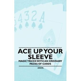 Ace Up Your Sleeve  Magic Tricks with an Ordinary Packs of Cards by Anon
