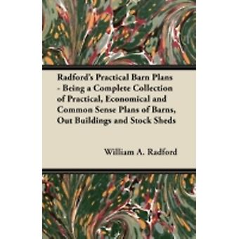 Radfords Practical Barn Plans  Being a Complete Collection of Practical Economical and Common Sense Plans of Barns Out Buildings and Stock Sheds by Radford & William A.