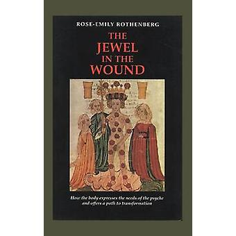The Jewel in the Wound How the Body Expresses the Needs of the Psyche and Offers a Path to Transformation by Rothenberg & RoseEmily
