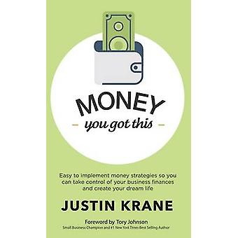 Money. You Got This Easy to Implement Money Strategies So You Can Take Control of Your Business Finances and Create Your Dream Life by Krane & Justin