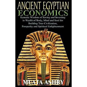 ANCIENT EGYPTIAN ECONOMICS Kemetic Wisdom of Saving and Investing in Wealth of Body Mind and Soul for Building True Civilization Prosperity and Spiritual Enlightenment by Ashby & Muata