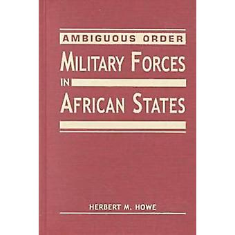 Ambiguous Order - Military Forces in African States by Herbert M. Howe
