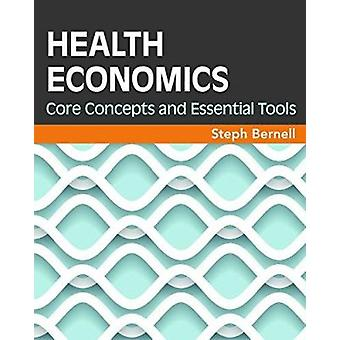 Health Economics - Core Concepts and Essential Tools by Steph Bernell