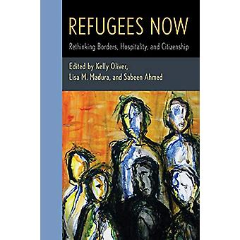 Refugees Now - Rethinking Borders - Hospitality - and Citizenship by K