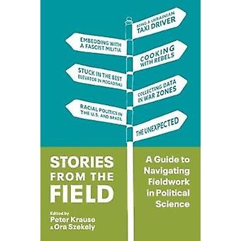Stories from the Field A Guide to Navigating Fieldwork in Political Science by Edited by Peter Krause & Edited by Ora Szekely