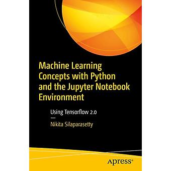 Machine Learning Concepts with Python and the Jupyter Notebook Environment  Using Tensorflow 2.0 by Nikita Silaparasetty
