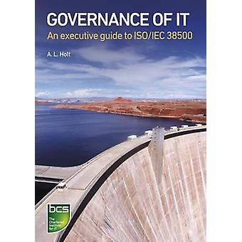Governance of It An Executive Guide to ISOIec 38500 by Holt & Alison