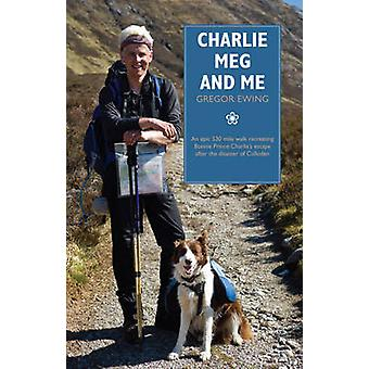 Charlie Meg and Me  An epic 530 mile walk recreating Bonnie Prince Charlies escape after the disaster of Culloden by Gregor Ewing
