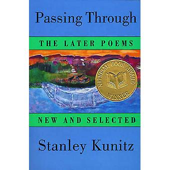 Passing Through - The Later Poems - New and Selected by Stanley Kunitz