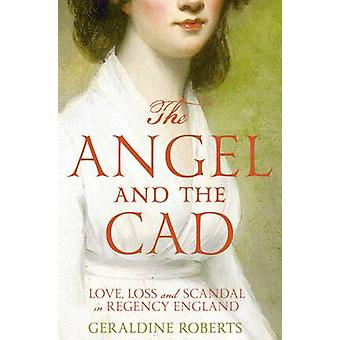 The Angel and the Cad - Love - Loss and Scandal in Regency England (Ma