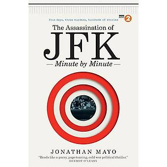 The Assassination of JFK - Minute by Minute by Jonathan Mayo - 9781780