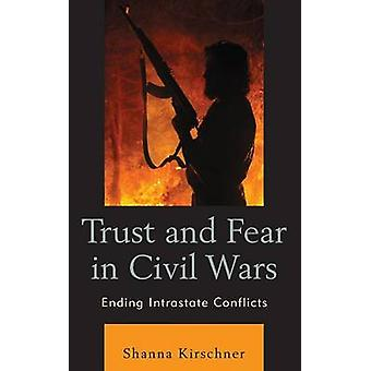 Trust and Fear in Civil Wars Ending Intrastate Conflicts by Kirschner & Shanna