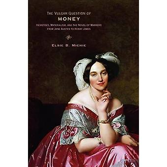 The Vulgar Question of Money Heiresses Materialism and the Novel of Manners from Jane Austen to Henry James by Michie & Elsie B.